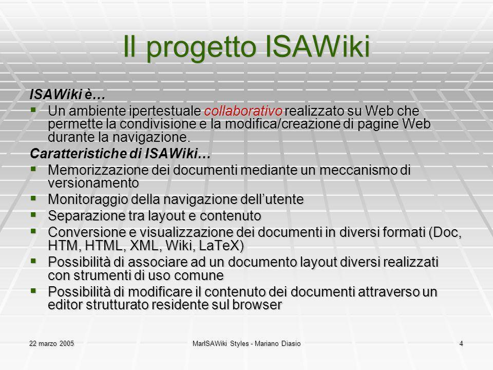22 marzo 2005MarISAWiki Styles - Mariano Diasio4 Il progetto ISAWiki ISAWiki è… Un ambiente ipertestuale collaborativo realizzato su Web che permette la condivisione e la modifica/creazione di pagine Web durante la navigazione.