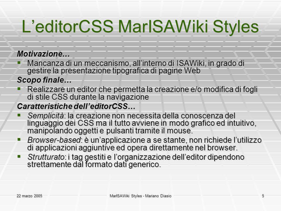 22 marzo 2005MarISAWiki Styles - Mariano Diasio5 LeditorCSS MarISAWiki Styles Motivazione… Mancanza di un meccanismo, allinterno di ISAWiki, in grado di gestire la presentazione tipografica di pagine Web Mancanza di un meccanismo, allinterno di ISAWiki, in grado di gestire la presentazione tipografica di pagine Web Scopo finale… Realizzare un editor che permetta la creazione e/o modifica di fogli di stile CSS durante la navigazione Realizzare un editor che permetta la creazione e/o modifica di fogli di stile CSS durante la navigazione Caratteristiche delleditorCSS… Semplicità: la creazione non necessita della conoscenza del linguaggio dei CSS ma il tutto avviene in modo grafico ed intuitivo, manipolando oggetti e pulsanti tramite il mouse.