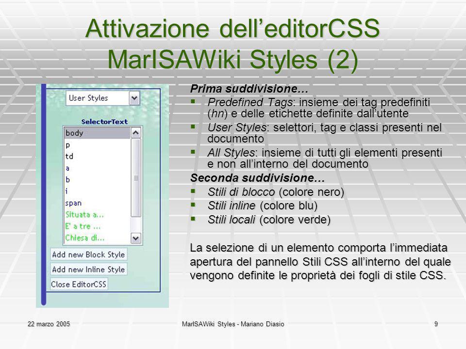 22 marzo 2005MarISAWiki Styles - Mariano Diasio9 Attivazione delleditorCSS MarISAWiki Styles (2) Prima suddivisione… Predefined Tags: insieme dei tag predefiniti (hn) e delle etichette definite dallutente Predefined Tags: insieme dei tag predefiniti (hn) e delle etichette definite dallutente User Styles: selettori, tag e classi presenti nel documento User Styles: selettori, tag e classi presenti nel documento All Styles: insieme di tutti gli elementi presenti e non allinterno del documento All Styles: insieme di tutti gli elementi presenti e non allinterno del documento Seconda suddivisione… Stili di blocco (colore nero) Stili di blocco (colore nero) Stili inline (colore blu) Stili inline (colore blu) Stili locali (colore verde) Stili locali (colore verde) La selezione di un elemento comporta limmediata apertura del pannello Stili CSS allinterno del quale vengono definite le proprietà dei fogli di stile CSS.