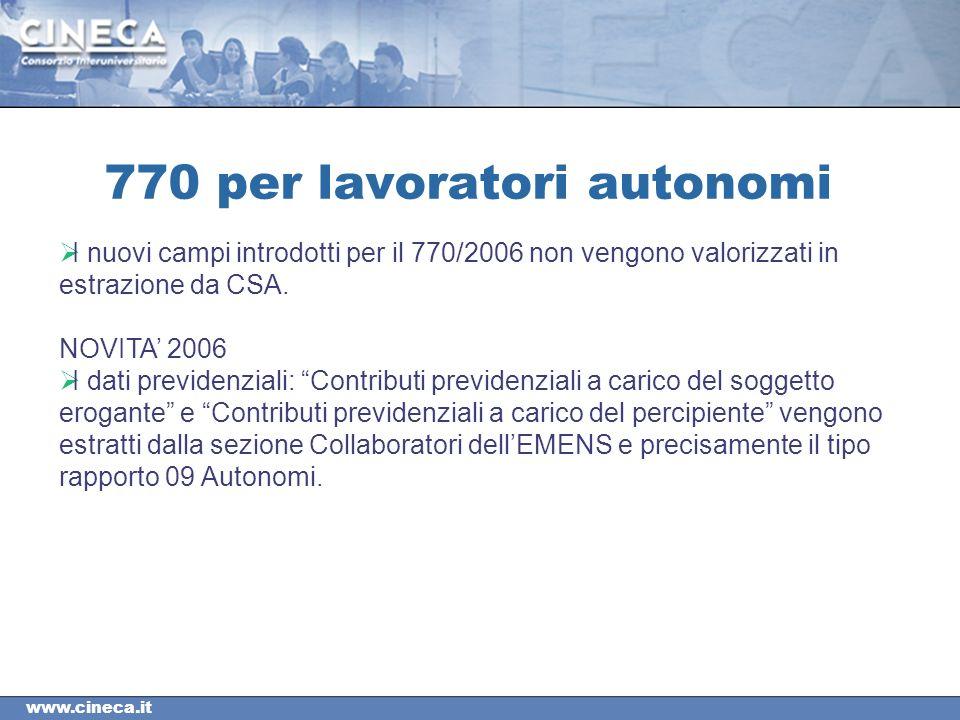 www.cineca.it 770 per lavoratori autonomi I nuovi campi introdotti per il 770/2006 non vengono valorizzati in estrazione da CSA.