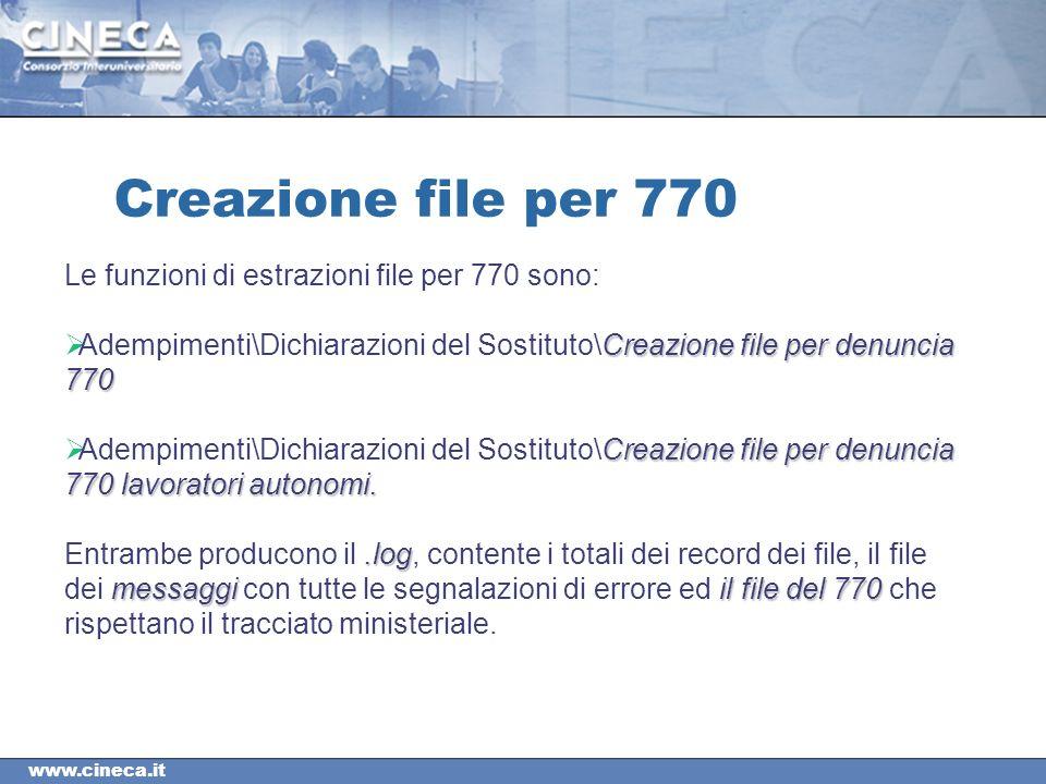 www.cineca.it Creazione file per 770 Le funzioni di estrazioni file per 770 sono: Creazione file per denuncia 770 Adempimenti\Dichiarazioni del Sostituto\Creazione file per denuncia 770 Creazione file per denuncia 770 lavoratori autonomi.