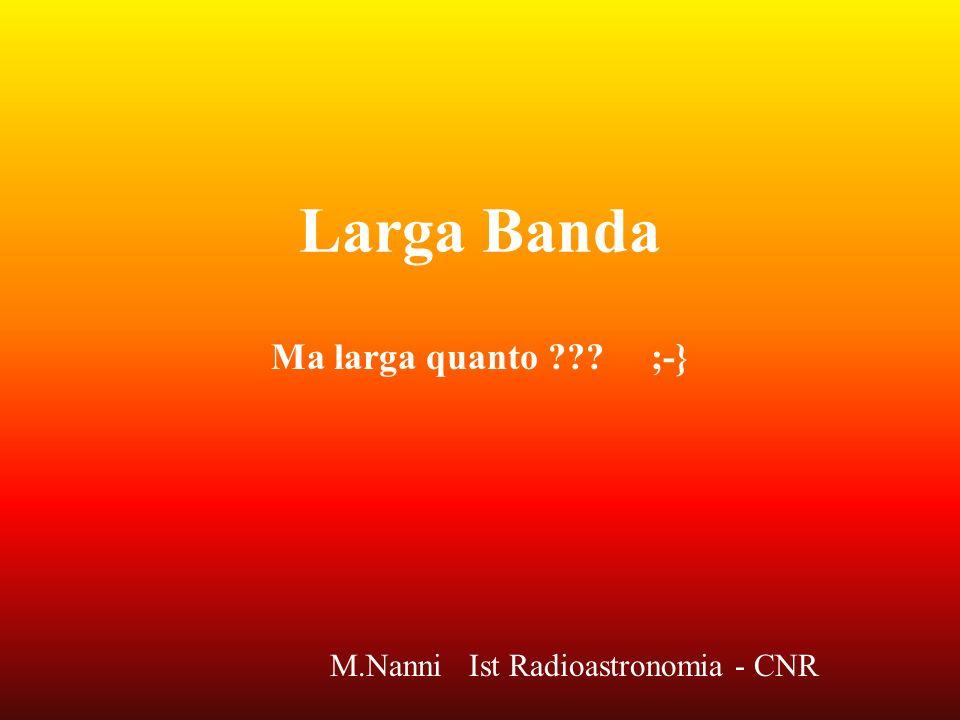 Larga Banda Ma larga quanto ??? ;-} M.Nanni Ist Radioastronomia - CNR