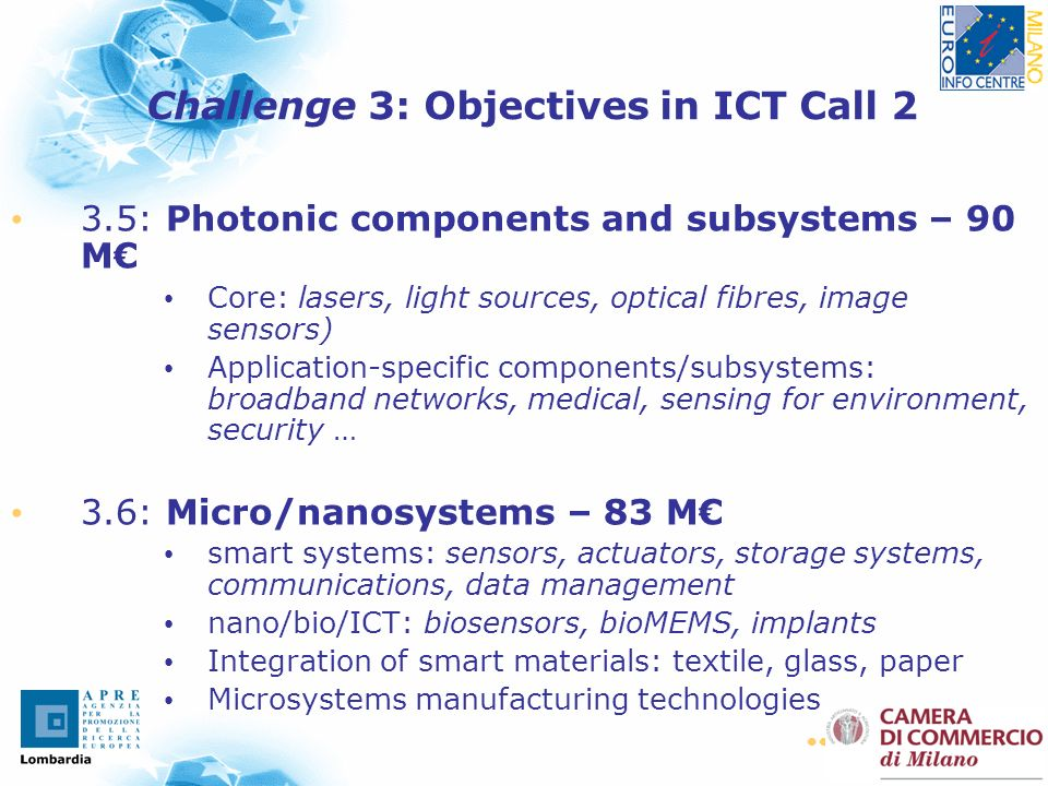 10 3.5: Photonic components and subsystems – 90 M Core: lasers, light sources, optical fibres, image sensors) Application-specific components/subsystems: broadband networks, medical, sensing for environment, security … 3.6: Micro/nanosystems – 83 M smart systems: sensors, actuators, storage systems, communications, data management nano/bio/ICT: biosensors, bioMEMS, implants Integration of smart materials: textile, glass, paper Microsystems manufacturing technologies Challenge 3: Objectives in ICT Call 2
