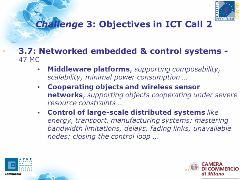 11 3.7: Networked embedded & control systems - 47 M Middleware platforms, supporting composability, scalability, minimal power consumption … Cooperating objects and wireless sensor networks, supporting objects cooperating under severe resource constraints … Control of large-scale distributed systems like energy, transport, manufacturing systems: mastering bandwidth limitations, delays, fading links, unavailable nodes; closing the control loop … Challenge 3: Objectives in ICT Call 2