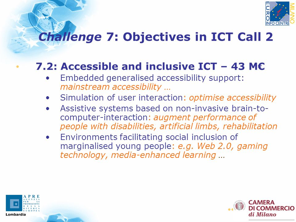 21 7.2: Accessible and inclusive ICT – 43 M Embedded generalised accessibility support: mainstream accessibility … Simulation of user interaction: optimise accessibility Assistive systems based on non-invasive brain-to- computer-interaction: augment performance of people with disabilities, artificial limbs, rehabilitation Environments facilitating social inclusion of marginalised young people: e.g.