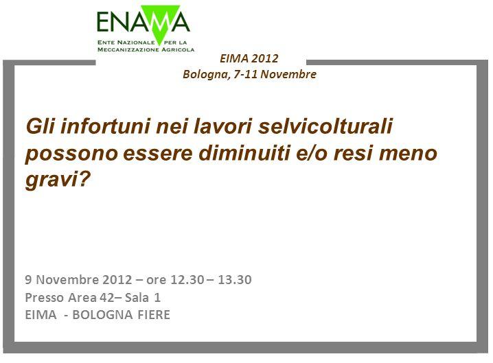 EIMA 2012 Bologna, 7-11 Novembre 9 Novembre 2012 – ore 12.30 – 13.30 Presso Area 42– Sala 1 EIMA - BOLOGNA FIERE Gli infortuni nei lavori selvicolturali possono essere diminuiti e/o resi meno gravi