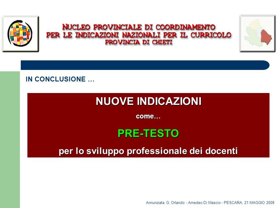 Annunziata G. Orlando - Amedeo Di Mascio - PESCARA, 21 MAGGIO 2008 IN CONCLUSIONE … NUOVE INDICAZIONI come…PRE-TESTO per lo sviluppo professionale dei