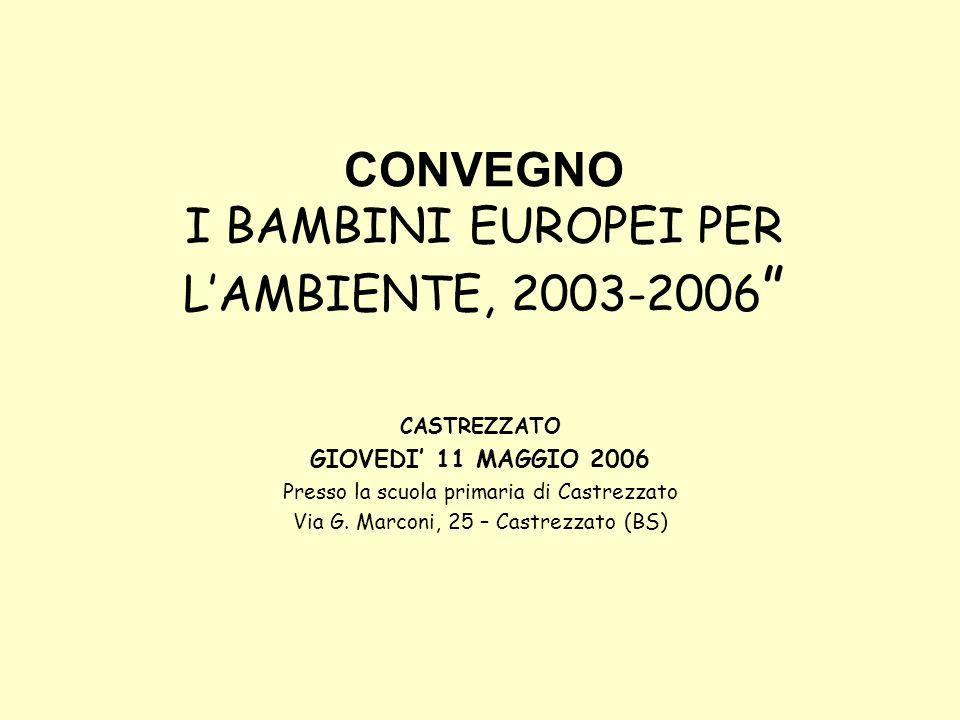 CONVEGNO I BAMBINI EUROPEI PER LAMBIENTE, 2003-2006 CASTREZZATO GIOVEDI 11 MAGGIO 2006 Presso la scuola primaria di Castrezzato Via G.