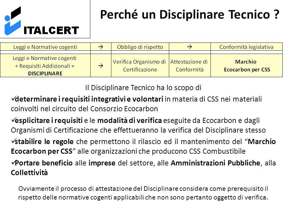 Il Disciplinare Tecnico ha lo scopo di determinare i requisiti integrativi e volontari in materia di CSS nei materiali coinvolti nel circuito del Consorzio Ecocarbon esplicitare i requisiti e le modalità di verifica eseguite da Ecocarbon e dagli Organismi di Certificazione che effettueranno la verifica del Disciplinare stesso stabilire le regole che permettono il rilascio ed il mantenimento del Marchio Ecocarbon per CSS alle organizzazioni che producono CSS Combustibile Portare beneficio alle imprese del settore, alle Amministrazioni Pubbliche, alla Collettività Ovviamente il processo di attestazione del Disciplinare considera come prerequisito il rispetto delle normative cogenti applicabili che non sono pertanto oggetto di verifica.