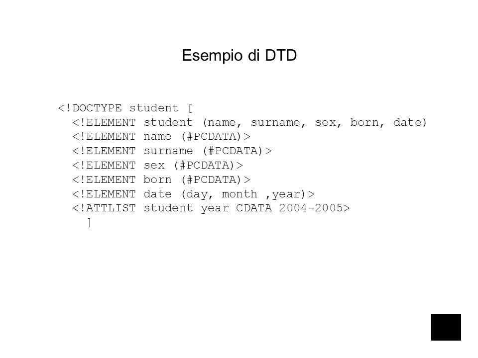 Esempio di DTD <!DOCTYPE student [ <!ELEMENT student (name, surname, sex, born, date) ]