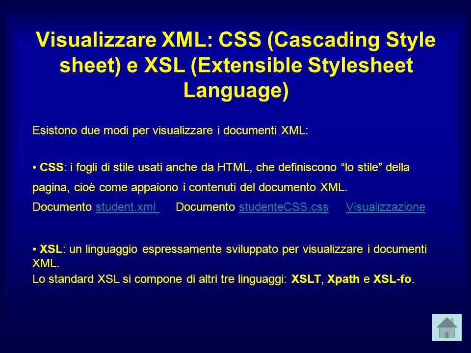 Visualizzare XML: CSS (Cascading Style sheet) e XSL (Extensible Stylesheet Language) Esistono due modi per visualizzare i documenti XML: CSS: i fogli di stile usati anche da HTML, che definiscono lo stile della pagina, cioè come appaiono i contenuti del documento XML.