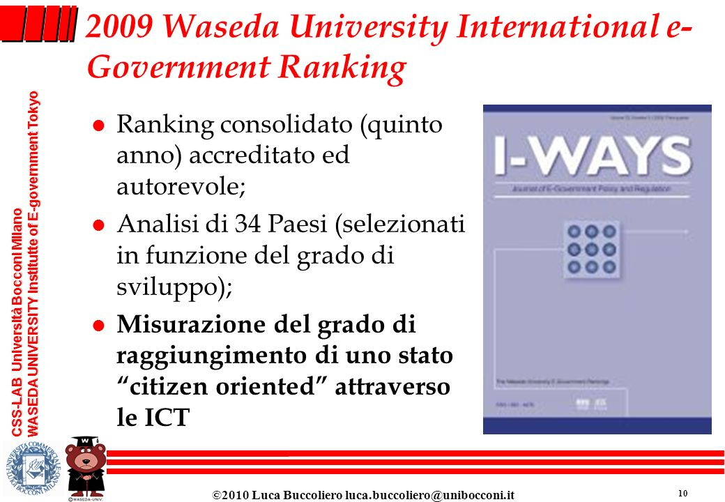 ©2010 Luca Buccoliero luca.buccoliero@unibocconi.it 10 CSS-LAB Università Bocconi Milano WASEDA UNIVERSITY Institutte of E-government Tokyo 2009 Wased