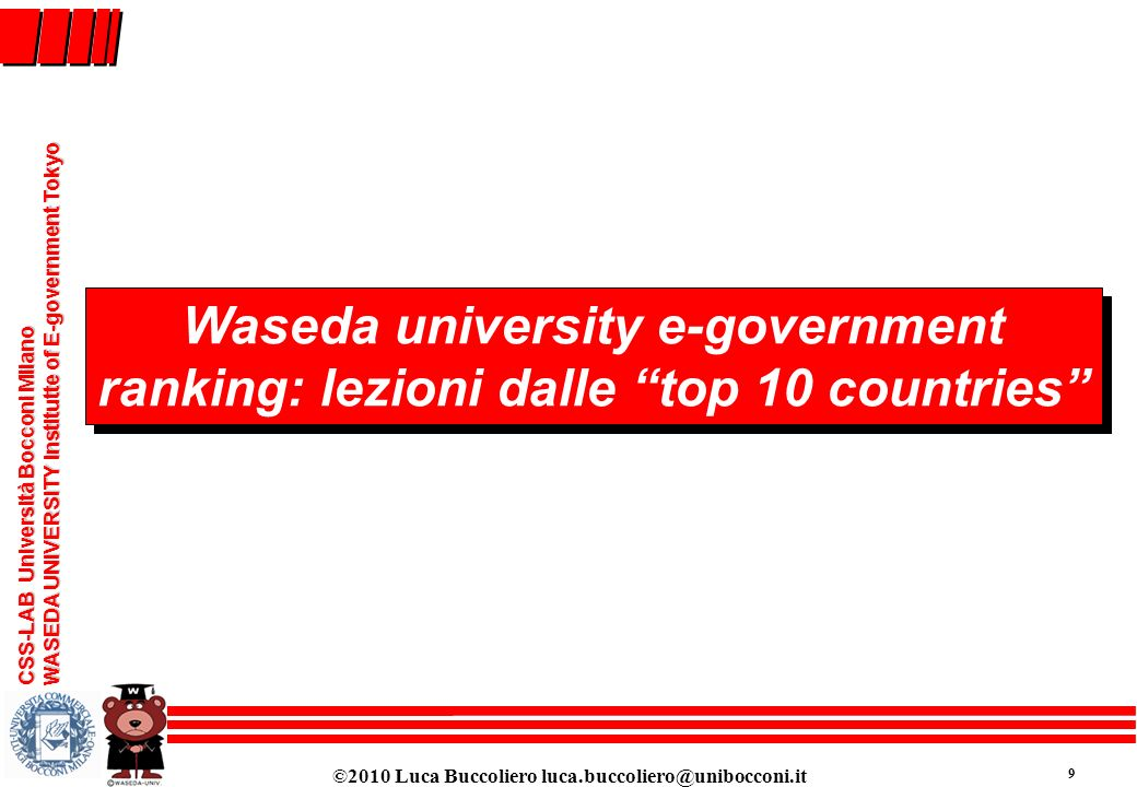 ©2010 Luca Buccoliero luca.buccoliero@unibocconi.it 9 CSS-LAB Università Bocconi Milano WASEDA UNIVERSITY Institutte of E-government Tokyo Waseda univ