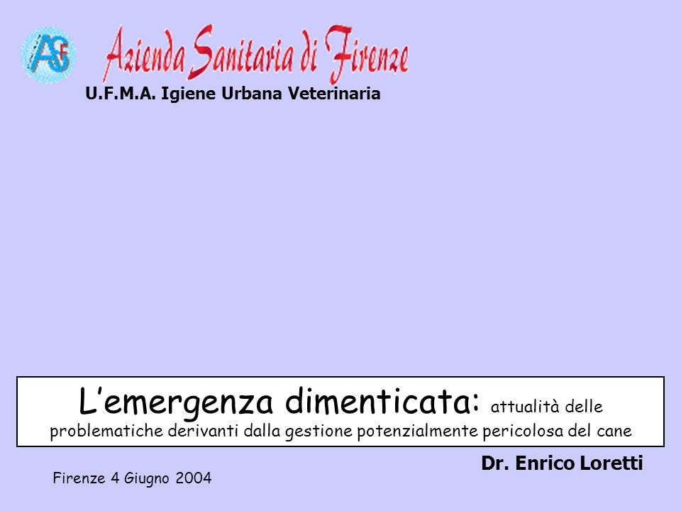 Lemergenza dimenticata: attualità delle problematiche derivanti dalla gestione potenzialmente pericolosa del cane Dr. Enrico Loretti U.F.M.A. Igiene U