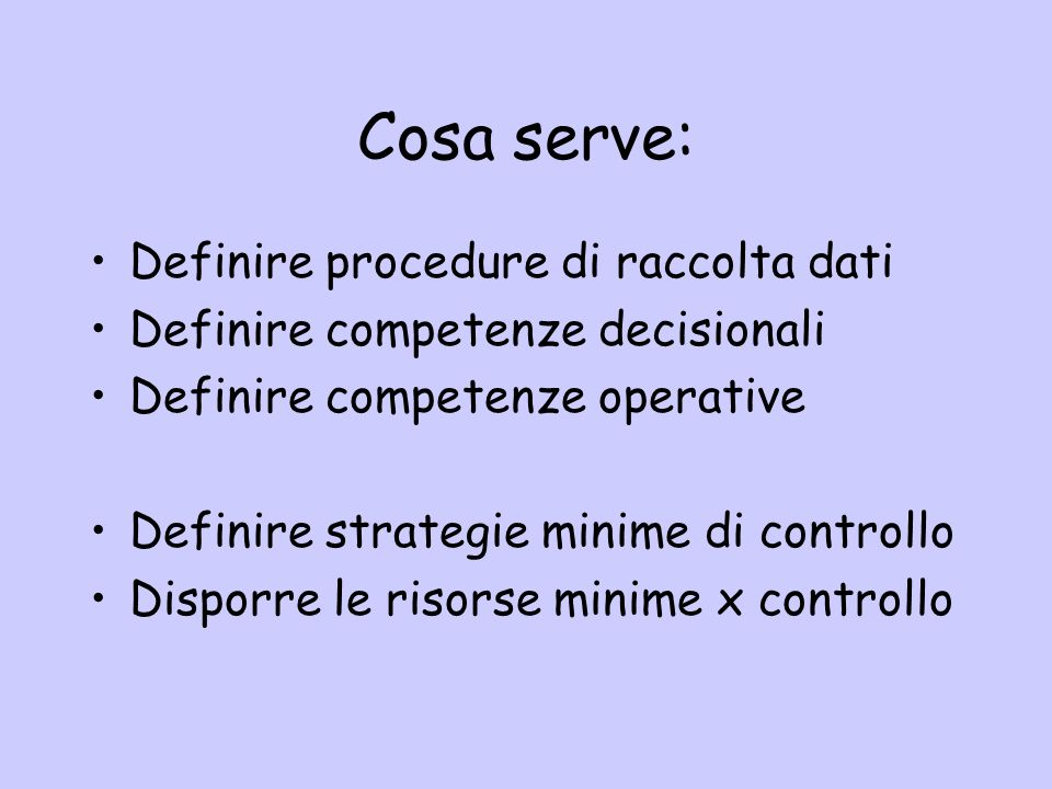 Cosa serve: Definire procedure di raccolta dati Definire competenze decisionali Definire competenze operative Definire strategie minime di controllo D