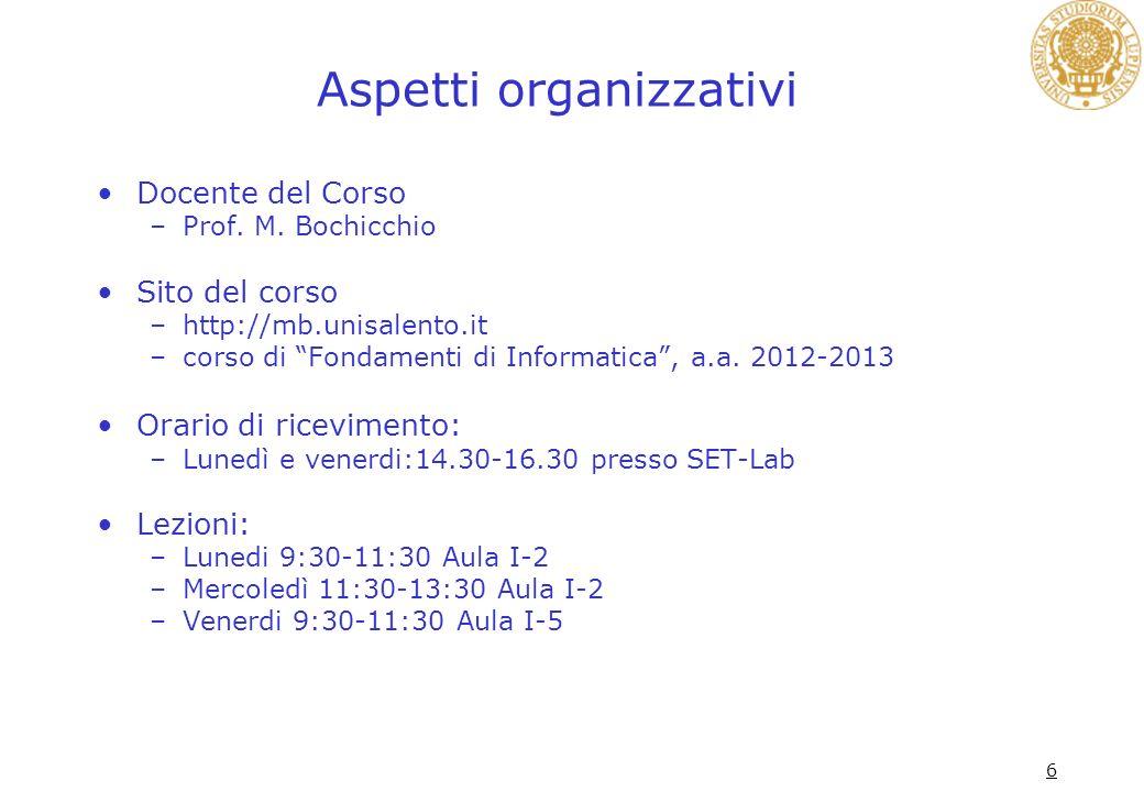 6 Aspetti organizzativi Docente del Corso –Prof. M. Bochicchio Sito del corso –http://mb.unisalento.it –corso di Fondamenti di Informatica, a.a. 2012-