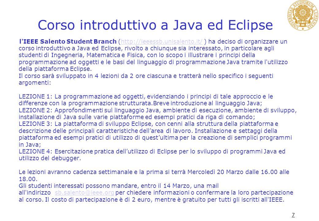 Corso introduttivo a Java ed Eclipse l'IEEE Salento Student Branch (http://ieeessb.unisalento.it/ ) ha deciso di organizzare un corso introduttivo a J