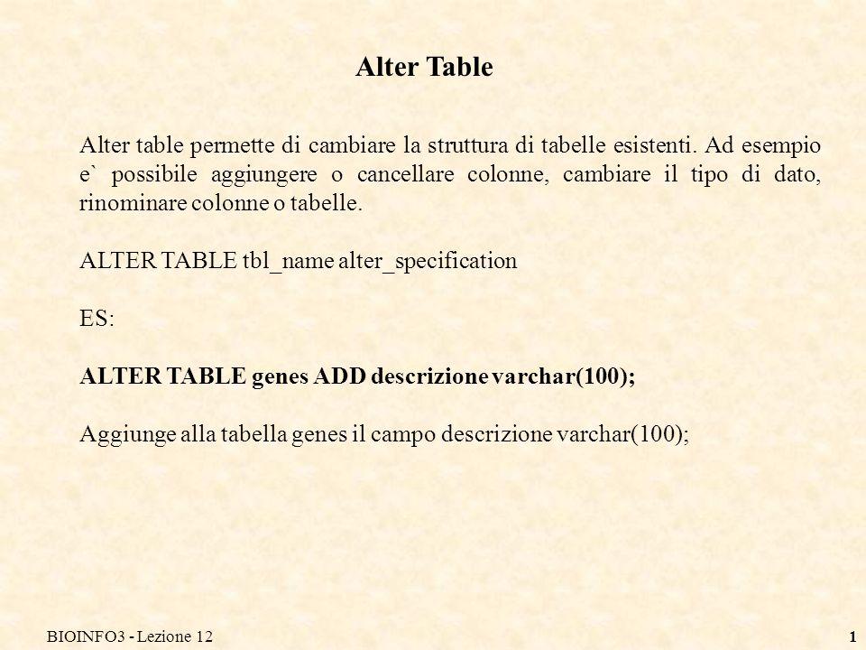 BIOINFO3 - Lezione 121 Alter Table Alter table permette di cambiare la struttura di tabelle esistenti.