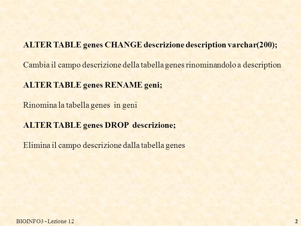 BIOINFO3 - Lezione 122 ALTER TABLE genes CHANGE descrizione description varchar(200); Cambia il campo descrizione della tabella genes rinominandolo a description ALTER TABLE genes RENAME geni; Rinomina la tabella genes in geni ALTER TABLE genes DROP descrizione; Elimina il campo descrizione dalla tabella genes