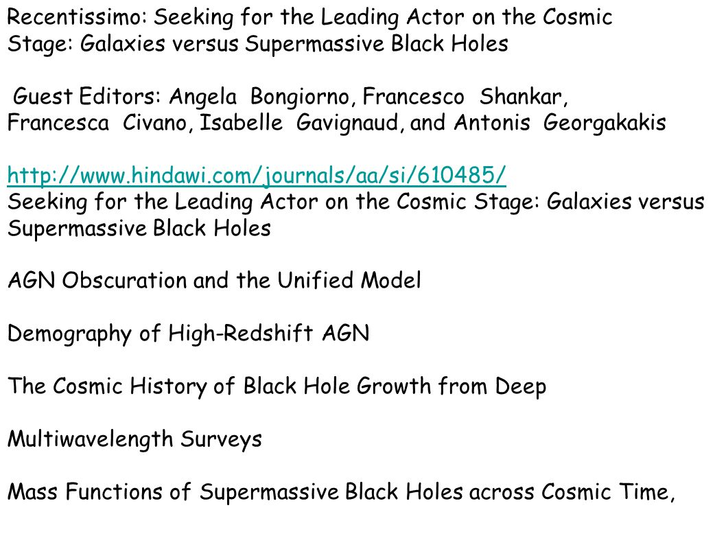 Recentissimo: Seeking for the Leading Actor on the Cosmic Stage: Galaxies versus Supermassive Black Holes Guest Editors: Angela Bongiorno, Francesco Shankar, Francesca Civano, Isabelle Gavignaud, and Antonis Georgakakis http://www.hindawi.com/journals/aa/si/610485/ Seeking for the Leading Actor on the Cosmic Stage: Galaxies versus Supermassive Black Holes AGN Obscuration and the Unified Model Demography of High-Redshift AGN The Cosmic History of Black Hole Growth from Deep Multiwavelength Surveys Mass Functions of Supermassive Black Holes across Cosmic Time,
