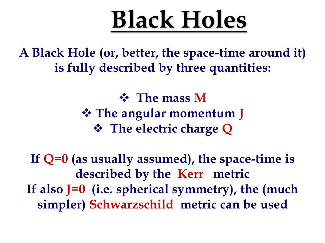 Black Holes A Black Hole (or, better, the space-time around it) is fully described by three quantities: The mass M The angular momentum J The electric charge Q If Q=0 (as usually assumed), the space-time is described by the Kerr metric If also J=0 (i.e.