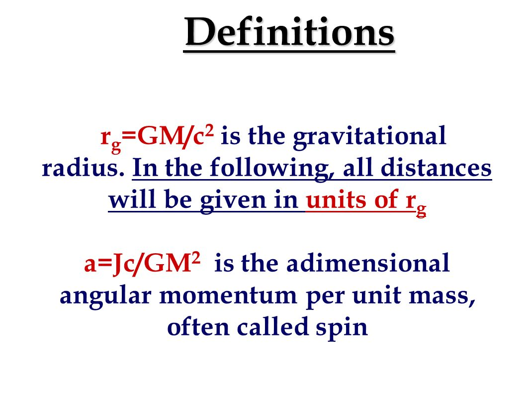 Definitions r g =GM/c 2 is the gravitational radius.