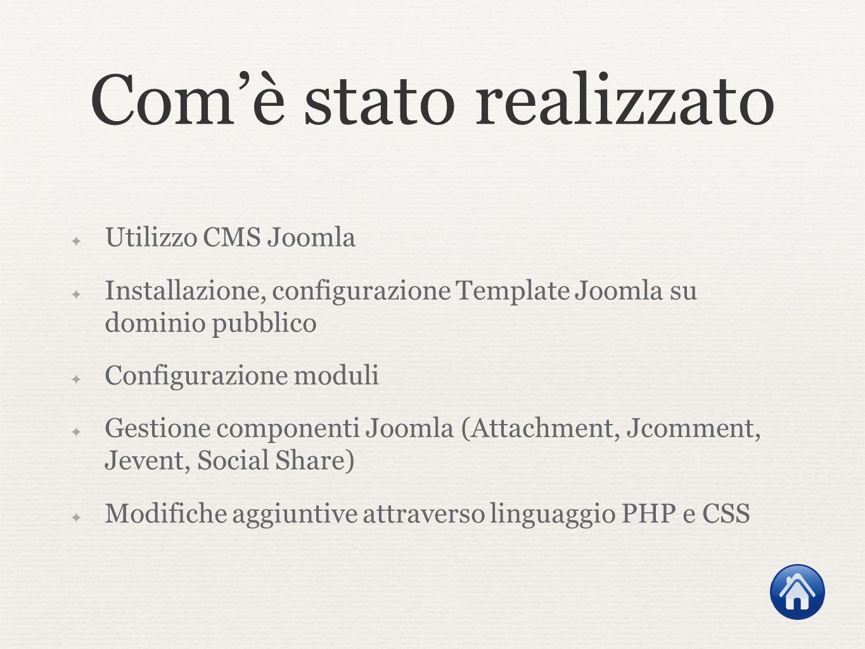 Comè stato realizzato Utilizzo CMS Joomla Installazione, configurazione Template Joomla su dominio pubblico Configurazione moduli Gestione componenti Joomla (Attachment, Jcomment, Jevent, Social Share) Modifiche aggiuntive attraverso linguaggio PHP e CSS