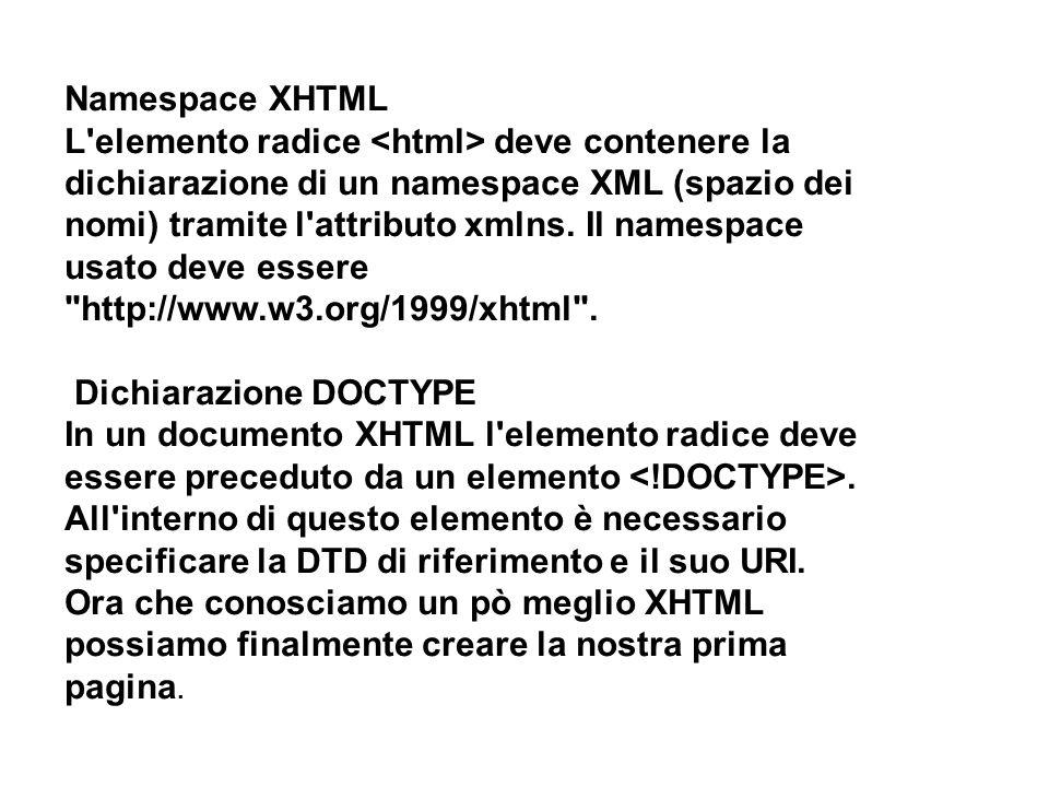 Namespace XHTML L elemento radice deve contenere la dichiarazione di un namespace XML (spazio dei nomi) tramite l attributo xmlns.