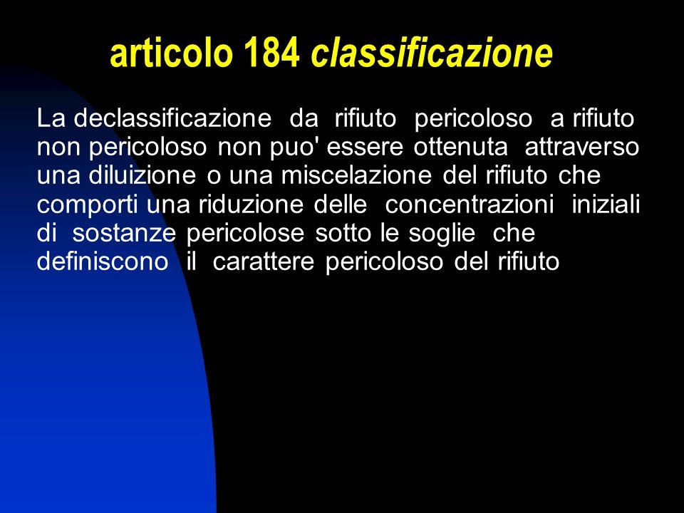 articolo 184 classificazione La declassificazione da rifiuto pericoloso a rifiuto non pericoloso non puo' essere ottenuta attraverso una diluizione o