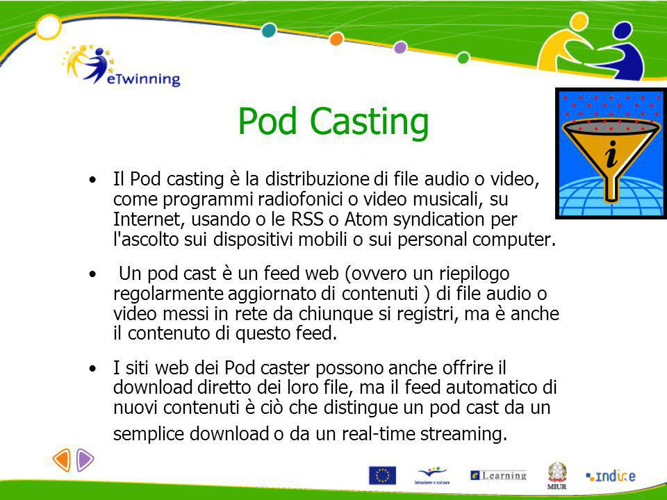 Pod Casting Il Pod casting è la distribuzione di file audio o video, come programmi radiofonici o video musicali, su Internet, usando o le RSS o Atom syndication per l ascolto sui dispositivi mobili o sui personal computer.