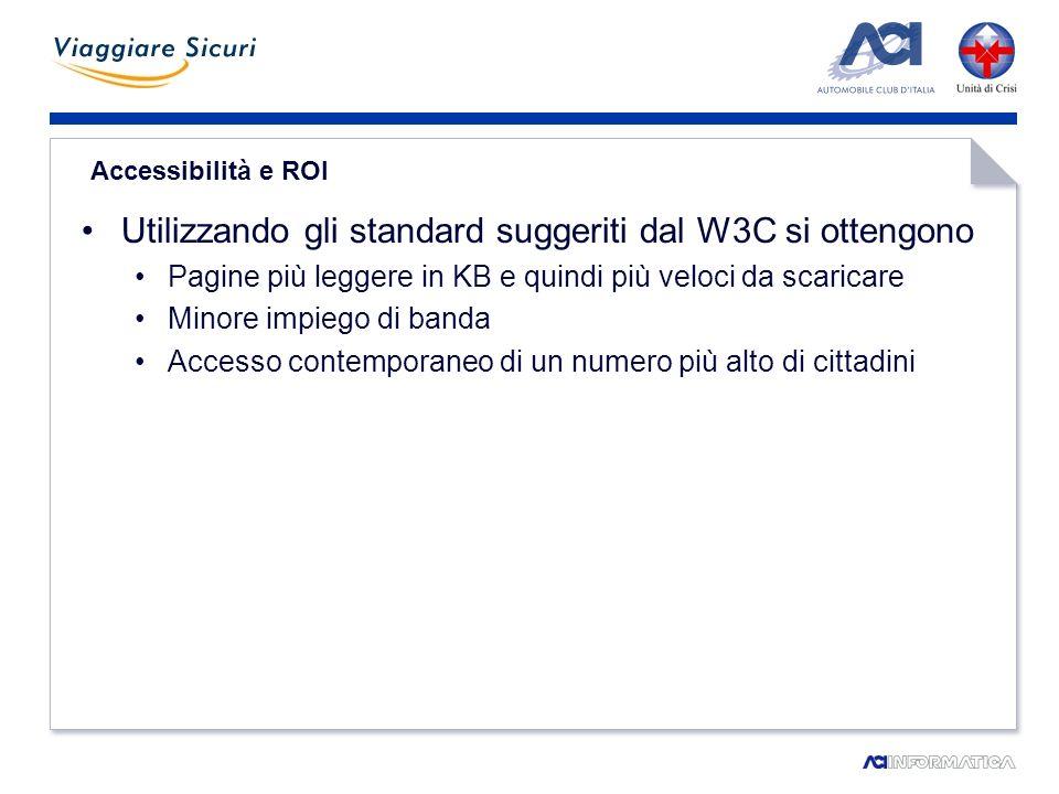 Accessibilità e ROI Utilizzando gli standard suggeriti dal W3C si ottengono Pagine più leggere in KB e quindi più veloci da scaricare Minore impiego di banda Accesso contemporaneo di un numero più alto di cittadini