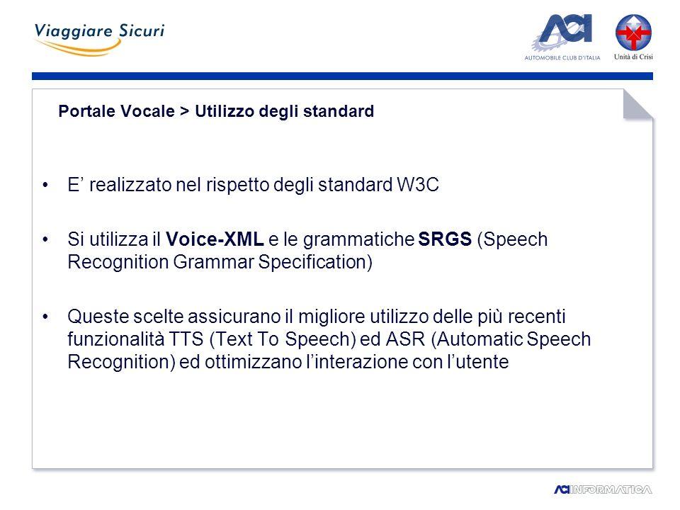 Portale Vocale > Utilizzo degli standard E realizzato nel rispetto degli standard W3C Si utilizza il Voice-XML e le grammatiche SRGS (Speech Recognition Grammar Specification) Queste scelte assicurano il migliore utilizzo delle più recenti funzionalità TTS (Text To Speech) ed ASR (Automatic Speech Recognition) ed ottimizzano linterazione con lutente