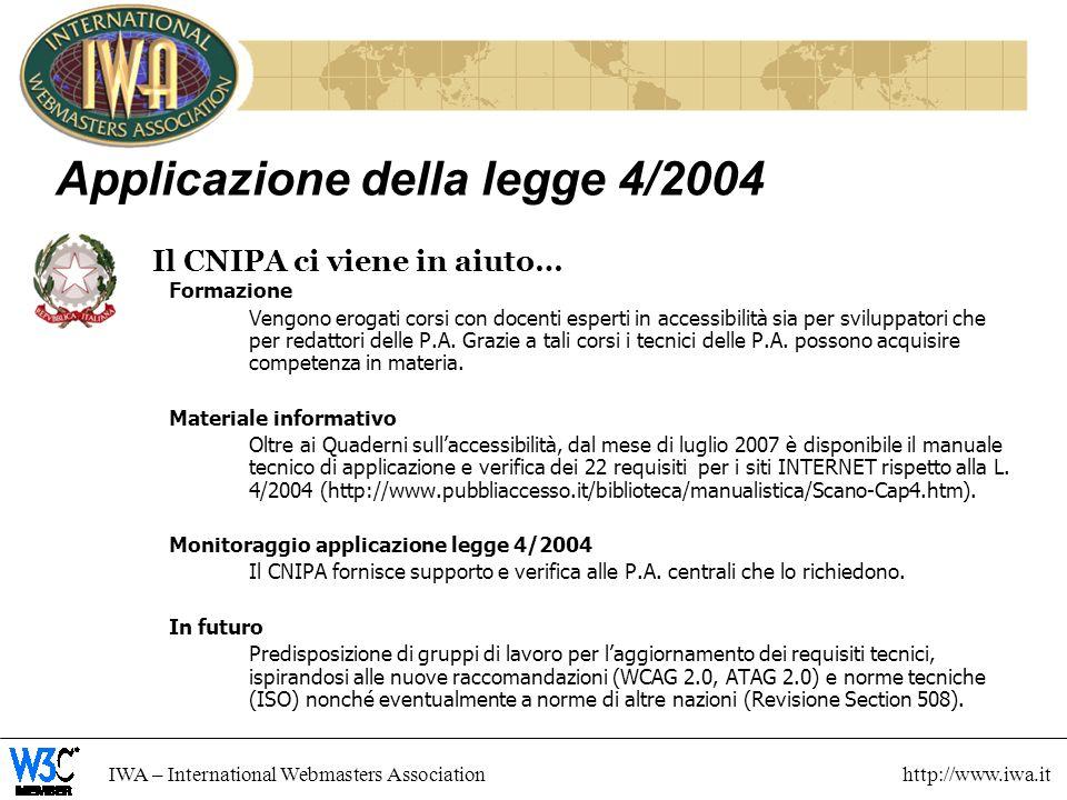 IWA – International Webmasters Association http://www.iwa.it Applicazione della legge 4/2004 Il CNIPA ci viene in aiuto… Formazione Vengono erogati corsi con docenti esperti in accessibilità sia per sviluppatori che per redattori delle P.A.