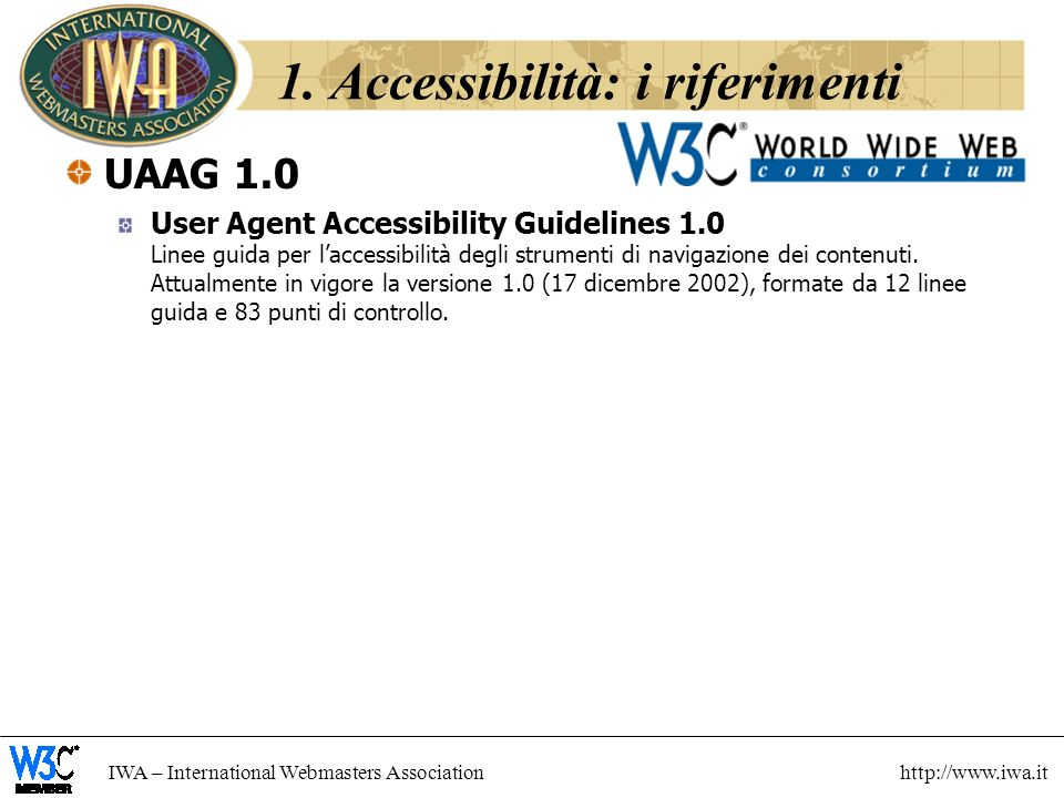 IWA – International Webmasters Association http://www.iwa.it 1. Accessibilità: i riferimenti UAAG 1.0 User Agent Accessibility Guidelines 1.0 Linee gu