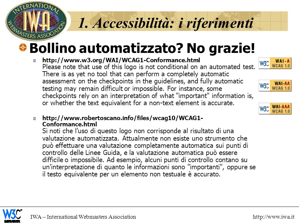 IWA – International Webmasters Association http://www.iwa.it 1. Accessibilità: i riferimenti Bollino automatizzato? No grazie! http://www.w3.org/WAI/W
