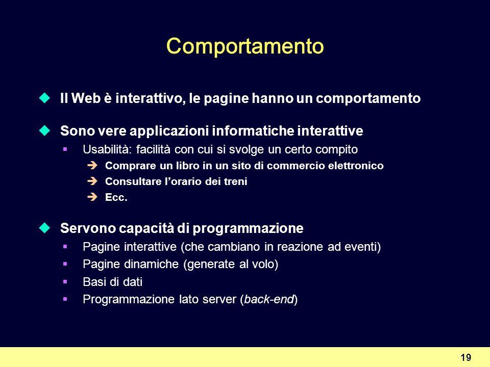 19 Comportamento Il Web è interattivo, le pagine hanno un comportamento Sono vere applicazioni informatiche interattive Usabilità: facilità con cui si
