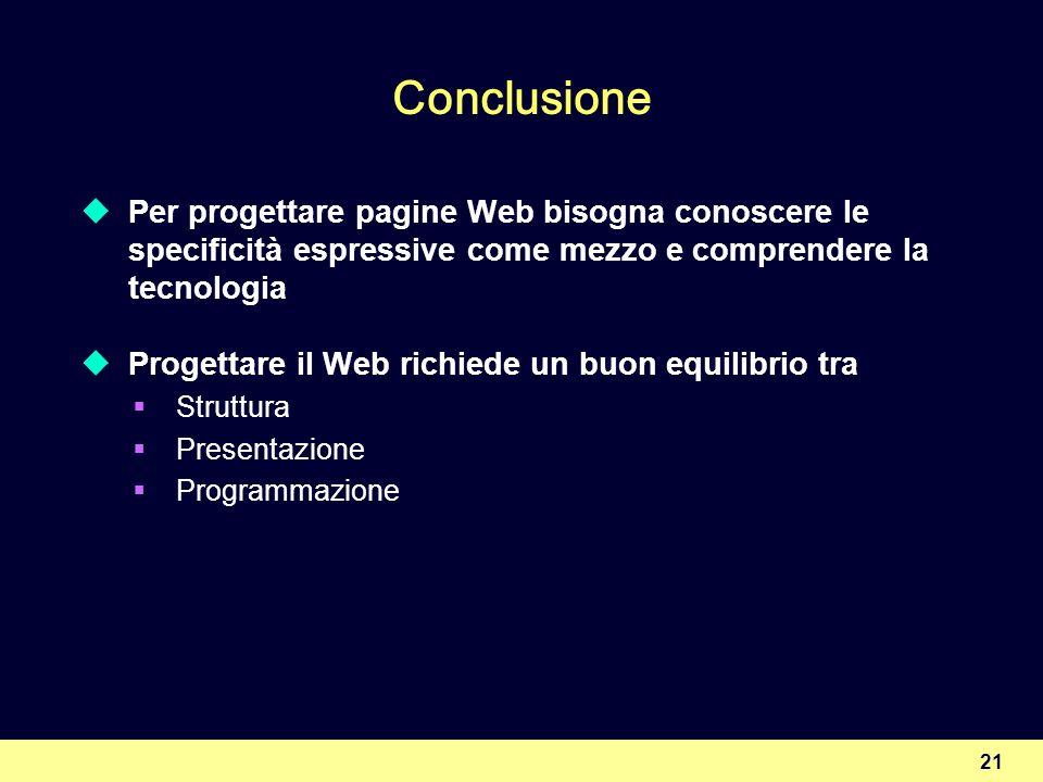 21 Conclusione Per progettare pagine Web bisogna conoscere le specificità espressive come mezzo e comprendere la tecnologia Progettare il Web richiede un buon equilibrio tra Struttura Presentazione Programmazione