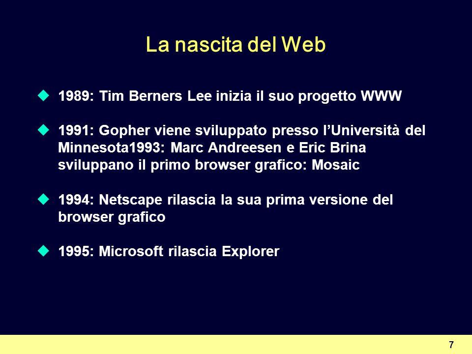 7 La nascita del Web 1989: Tim Berners Lee inizia il suo progetto WWW 1991: Gopher viene sviluppato presso lUniversità del Minnesota1993: Marc Andrees