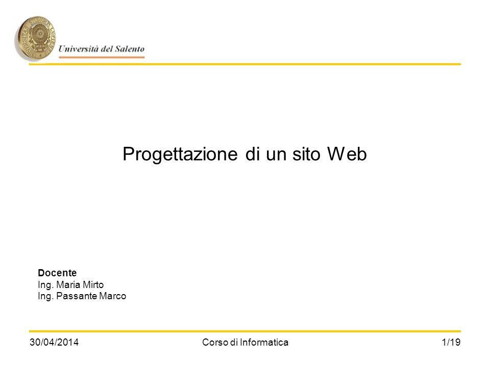 30/04/2014Corso di Informatica1/19 Progettazione di un sito Web Docente Ing. Maria Mirto Ing. Passante Marco