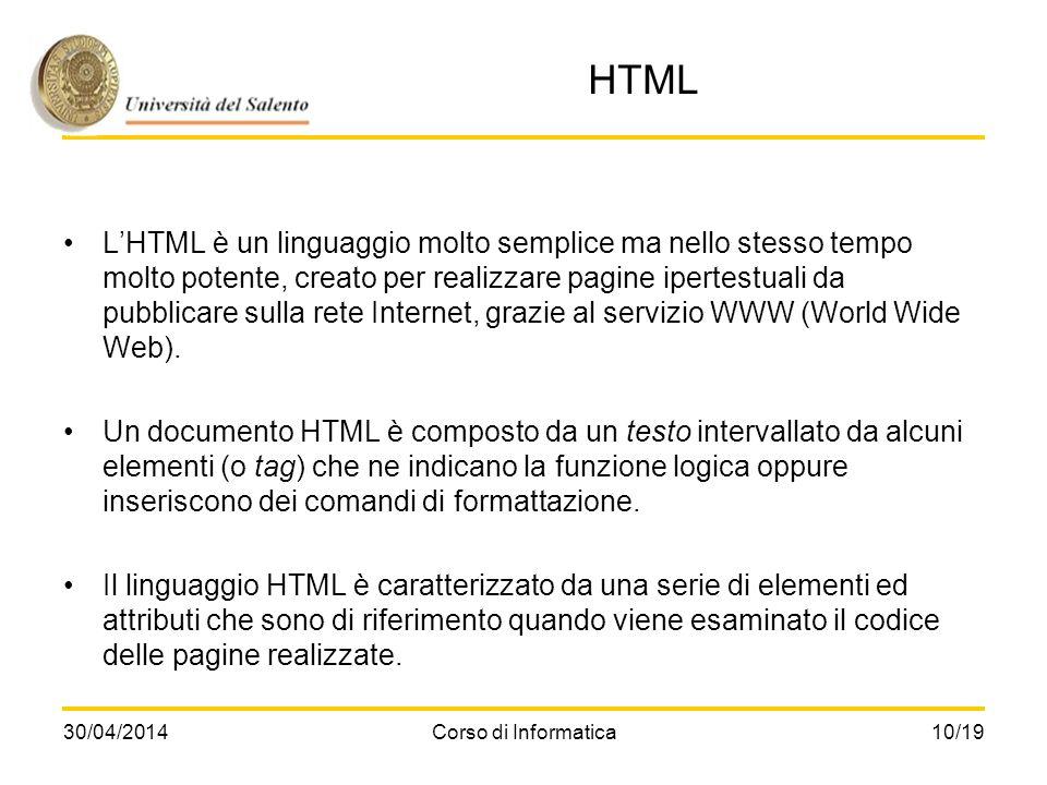 30/04/2014Corso di Informatica10/19 HTML LHTML è un linguaggio molto semplice ma nello stesso tempo molto potente, creato per realizzare pagine iperte