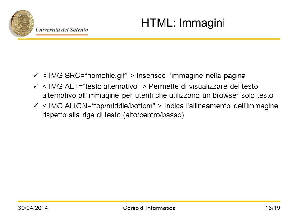 30/04/2014Corso di Informatica16/19 HTML: Immagini Inserisce limmagine nella pagina Permette di visualizzare del testo alternativo allimmagine per ute