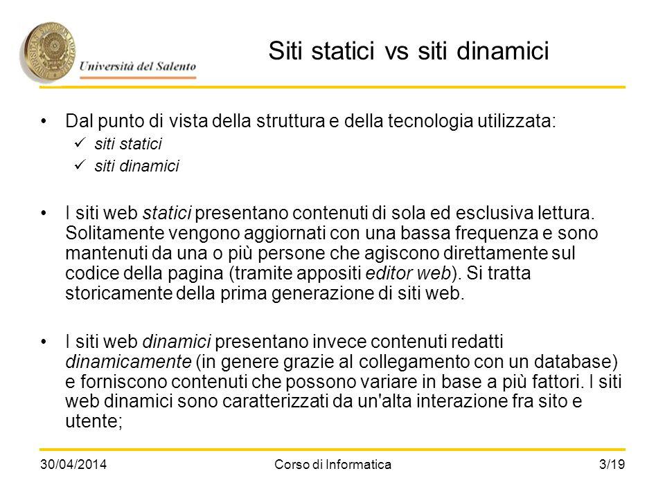 30/04/2014Corso di Informatica3/19 Siti statici vs siti dinamici Dal punto di vista della struttura e della tecnologia utilizzata: siti statici siti d