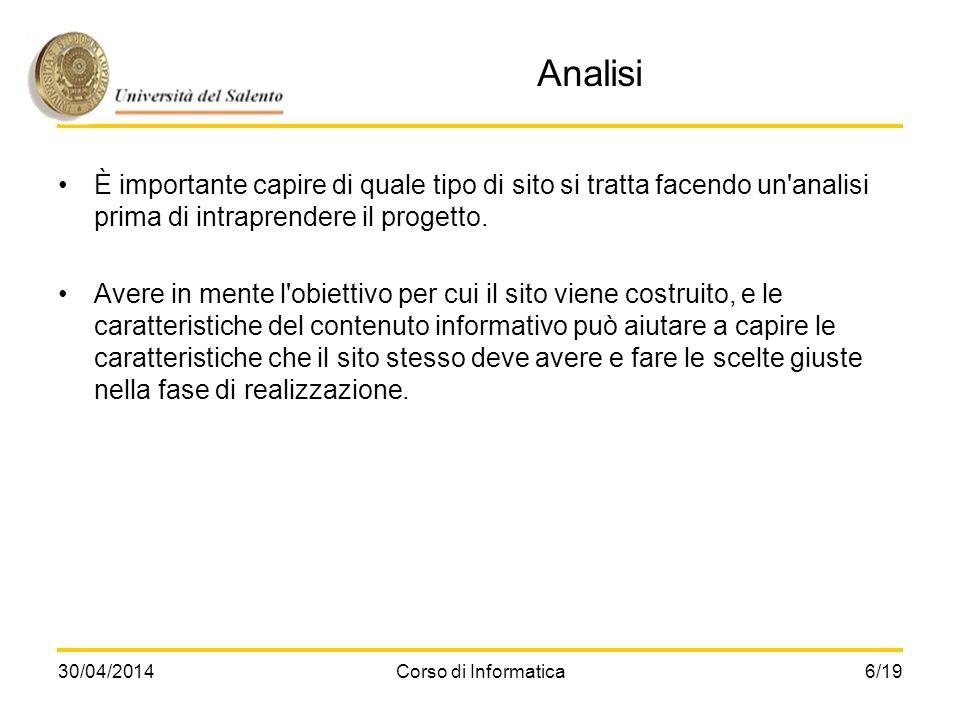 30/04/2014Corso di Informatica6/19 Analisi È importante capire di quale tipo di sito si tratta facendo un'analisi prima di intraprendere il progetto.