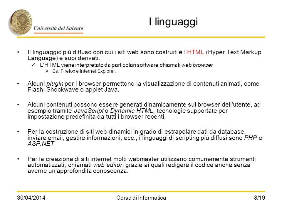 30/04/2014Corso di Informatica8/19 I linguaggi Il linguaggio più diffuso con cui i siti web sono costruiti è lHTML (Hyper Text Markup Language) e suoi