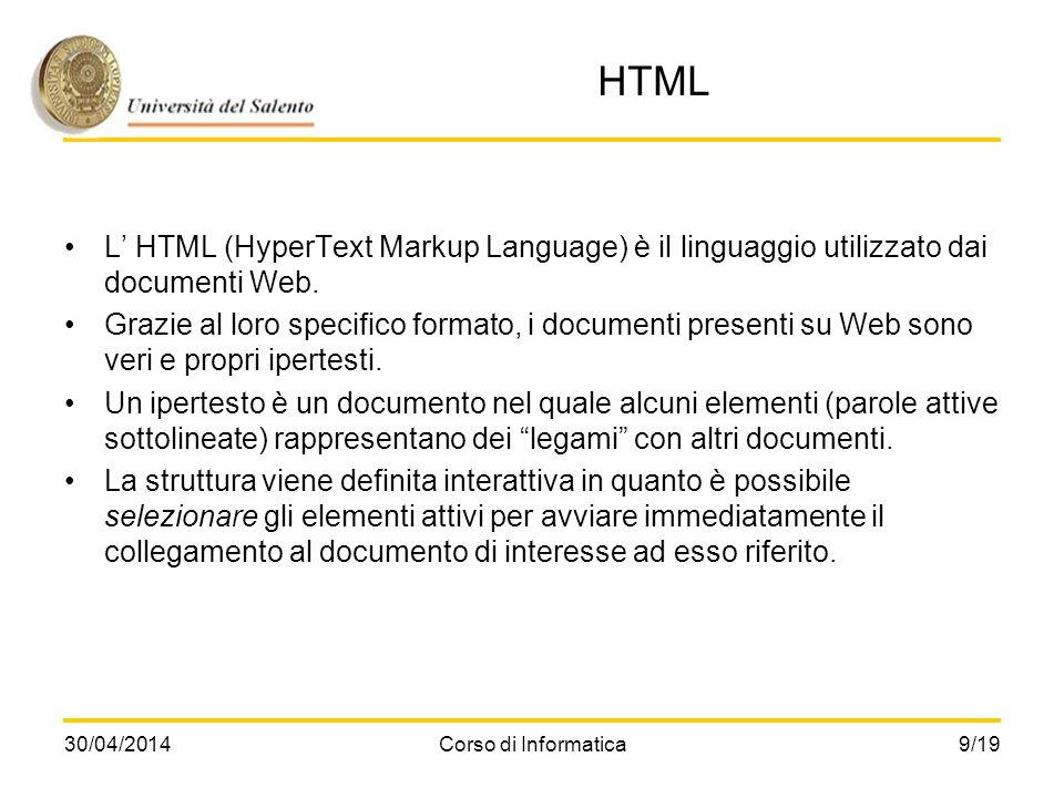30/04/2014Corso di Informatica9/19 HTML L HTML (HyperText Markup Language) è il linguaggio utilizzato dai documenti Web. Grazie al loro specifico form