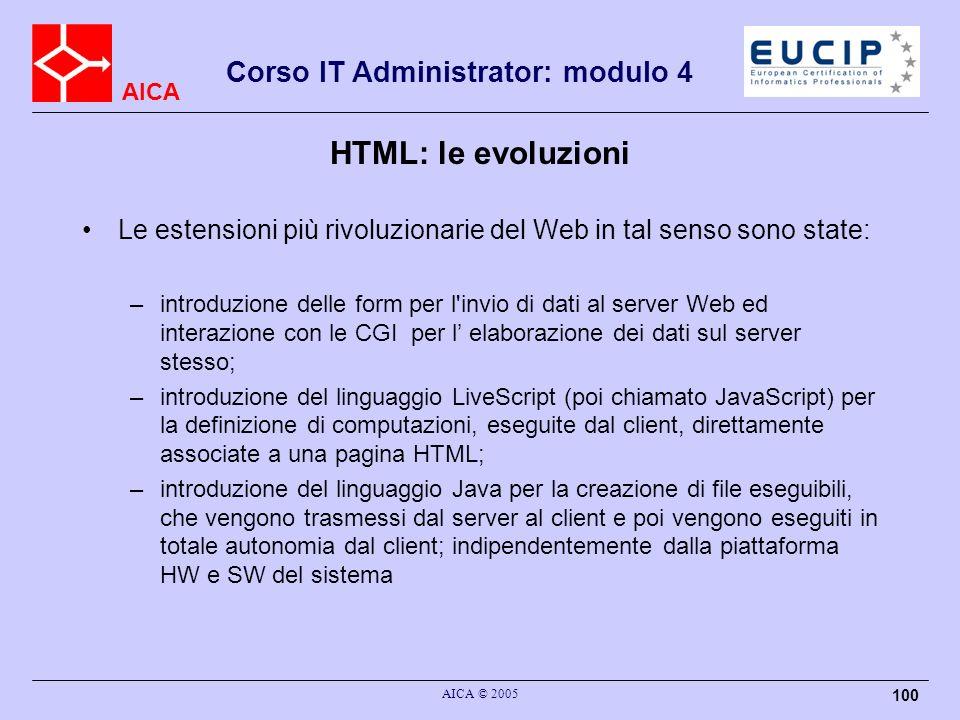 AICA Corso IT Administrator: modulo 4 AICA © 2005 100 HTML: le evoluzioni Le estensioni più rivoluzionarie del Web in tal senso sono state: –introduzi