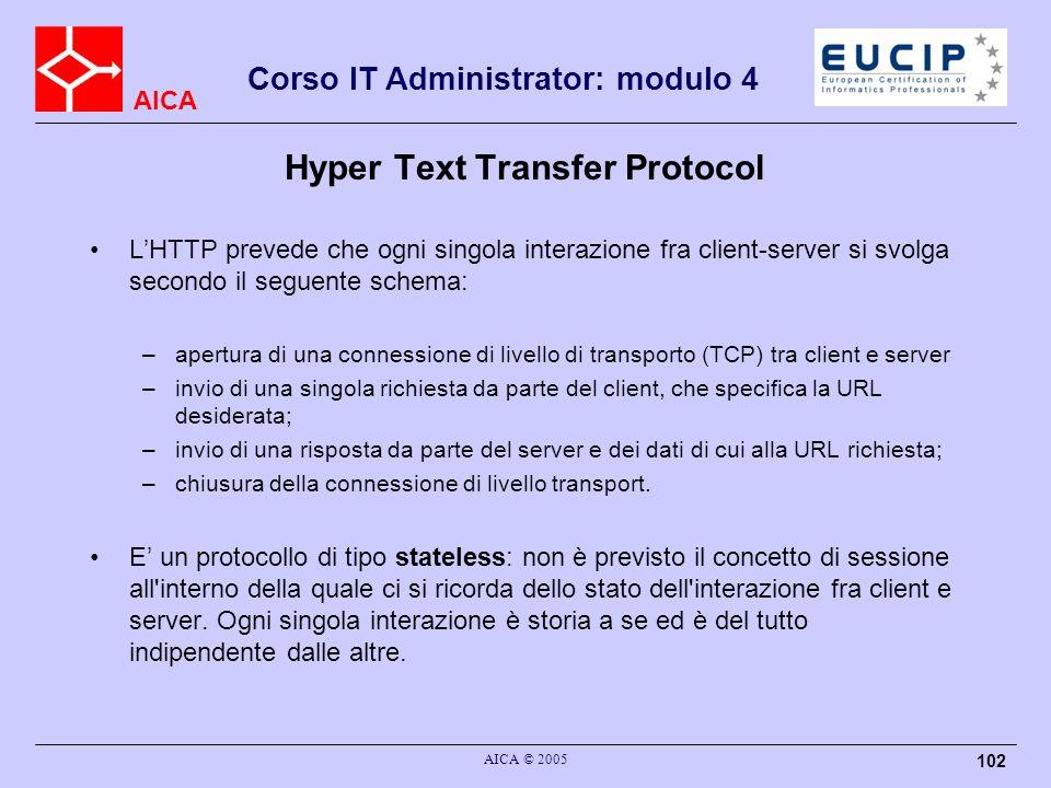 AICA Corso IT Administrator: modulo 4 AICA © 2005 102 Hyper Text Transfer Protocol LHTTP prevede che ogni singola interazione fra client-server si svo
