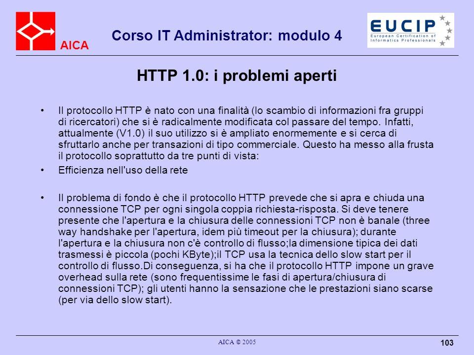 AICA Corso IT Administrator: modulo 4 AICA © 2005 103 HTTP 1.0: i problemi aperti Il protocollo HTTP è nato con una finalità (lo scambio di informazio