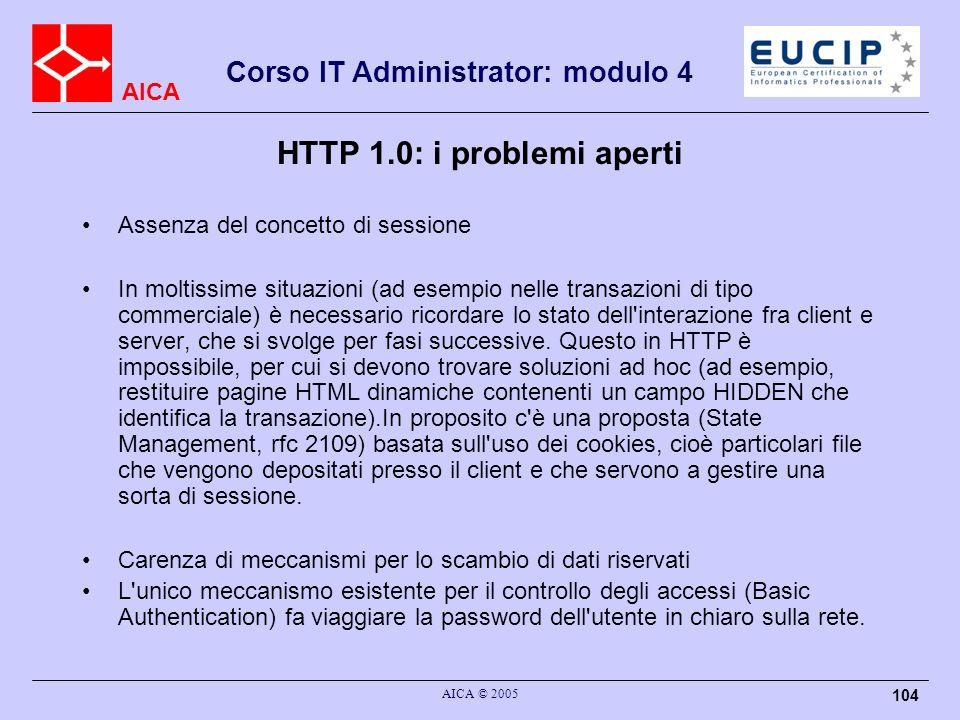 AICA Corso IT Administrator: modulo 4 AICA © 2005 104 HTTP 1.0: i problemi aperti Assenza del concetto di sessione In moltissime situazioni (ad esempi