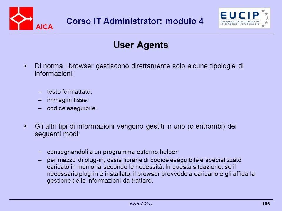 AICA Corso IT Administrator: modulo 4 AICA © 2005 106 User Agents Di norma i browser gestiscono direttamente solo alcune tipologie di informazioni: –t